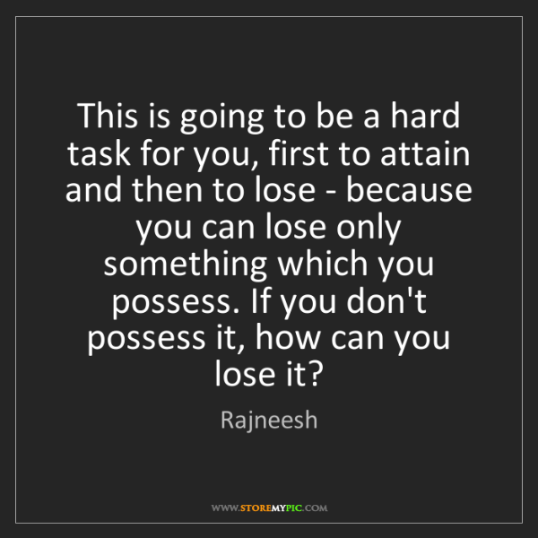 Rajneesh: This is going to be a hard task for you, first to attain...