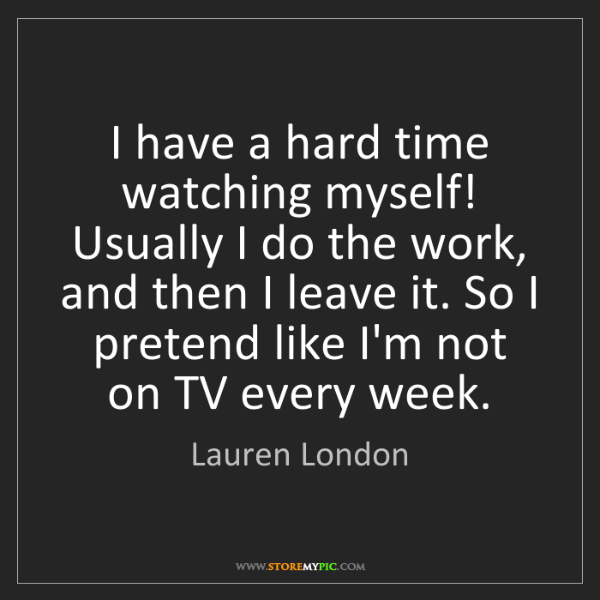 Lauren London: I have a hard time watching myself! Usually I do the...