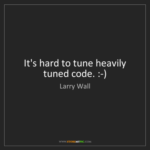 Larry Wall: It's hard to tune heavily tuned code. :-)