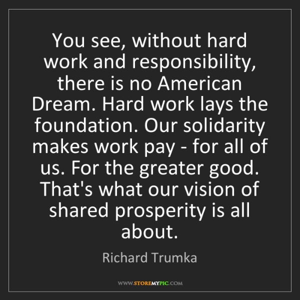 Richard Trumka: You see, without hard work and responsibility, there...