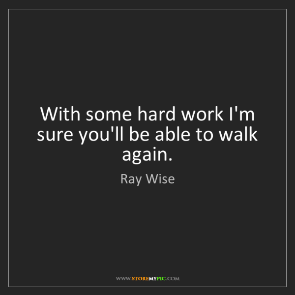 Ray Wise: With some hard work I'm sure you'll be able to walk again.