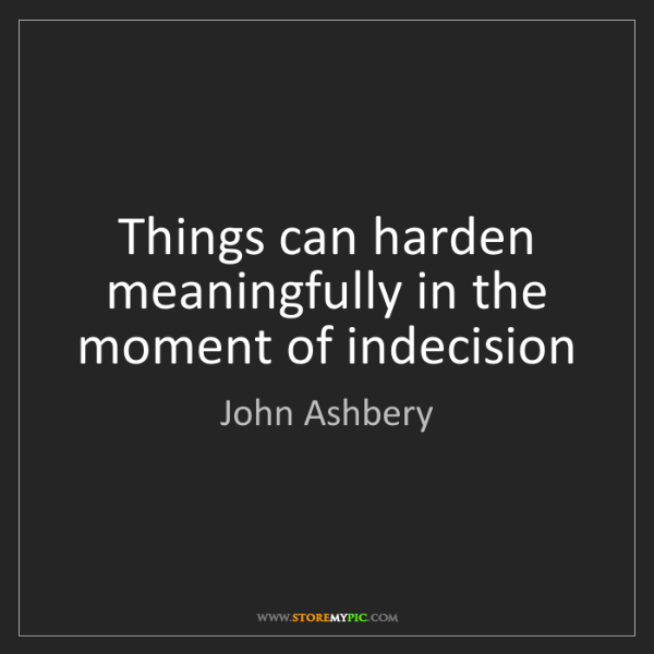 John Ashbery: Things can harden meaningfully in the moment of indecision