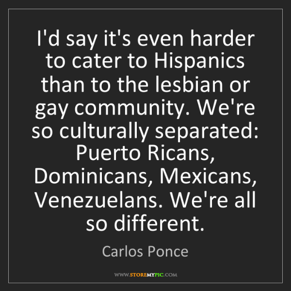 Carlos Ponce: I'd say it's even harder to cater to Hispanics than to...