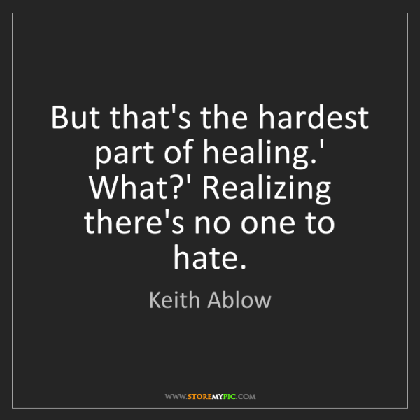 Keith Ablow: But that's the hardest part of healing.' What?' Realizing...