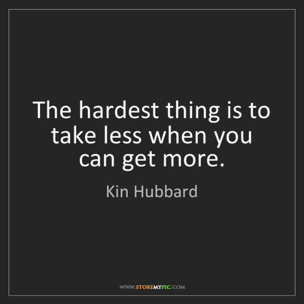 Kin Hubbard: The hardest thing is to take less when you can get more.