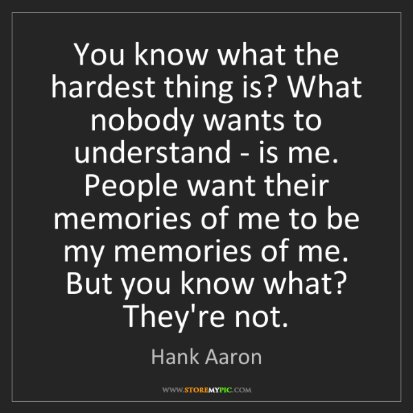 Hank Aaron: You know what the hardest thing is? What nobody wants...