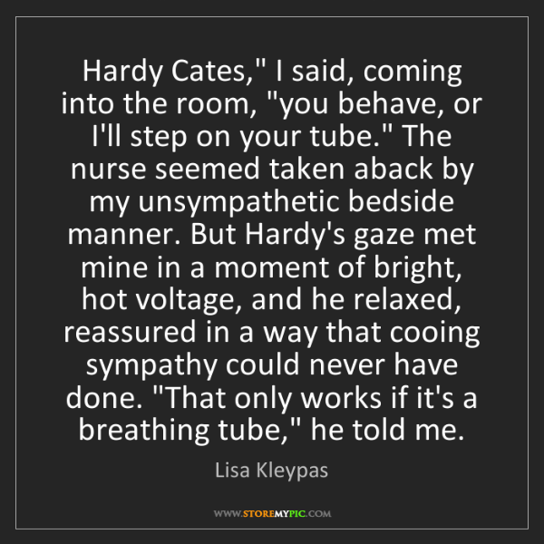 "Lisa Kleypas: Hardy Cates,"" I said, coming into the room, ""you behave,..."