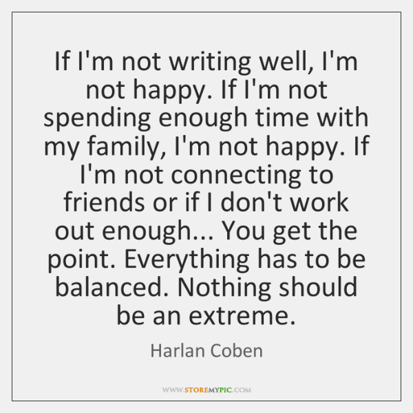 If I'm not writing well, I'm not happy. If I'm not spending ...