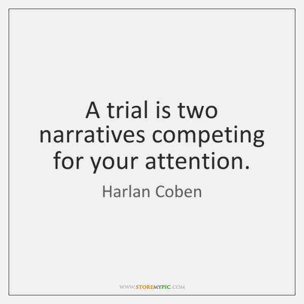 A trial is two narratives competing for your attention.