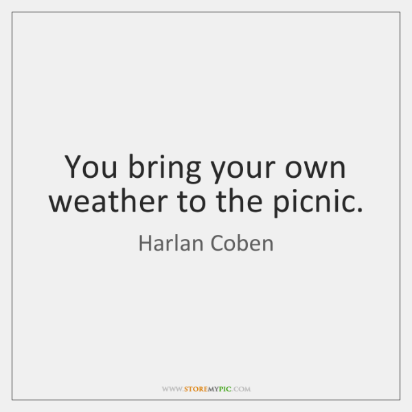 You bring your own weather to the picnic.
