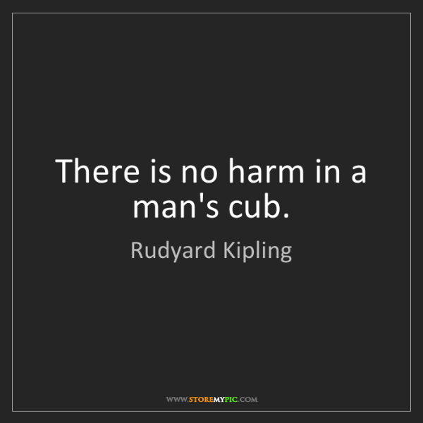 Rudyard Kipling: There is no harm in a man's cub.