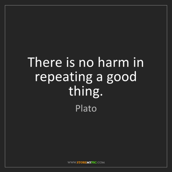 Plato: There is no harm in repeating a good thing.