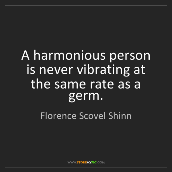 Florence Scovel Shinn: A harmonious person is never vibrating at the same rate...