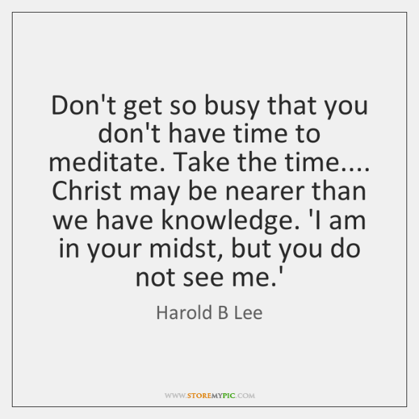 Don't get so busy that you don't have time to meditate. Take ...