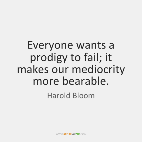 Everyone wants a prodigy to fail; it makes our mediocrity more bearable.