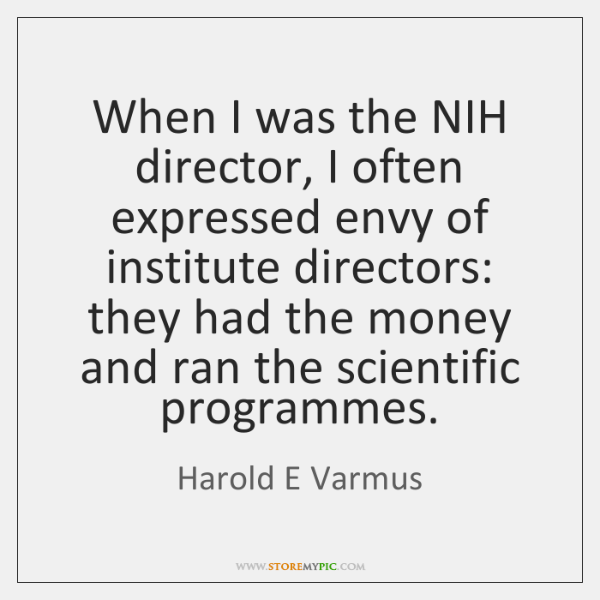 When I was the NIH director, I often expressed envy of institute ...