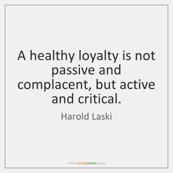 A healthy loyalty is not passive and complacent, but active and critical.