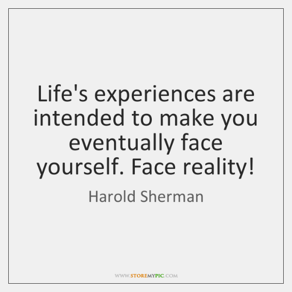Life's experiences are intended to make you eventually face yourself. Face reality!