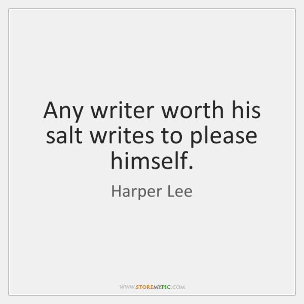 Any writer worth his salt writes to please himself.
