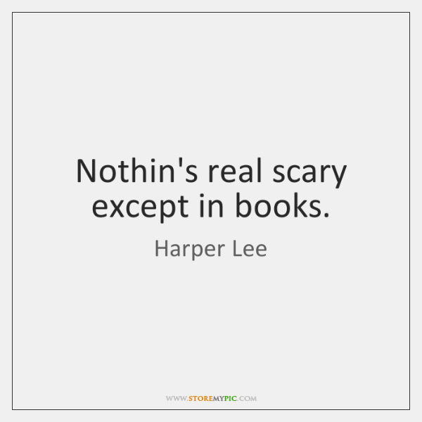 Nothin's real scary except in books.