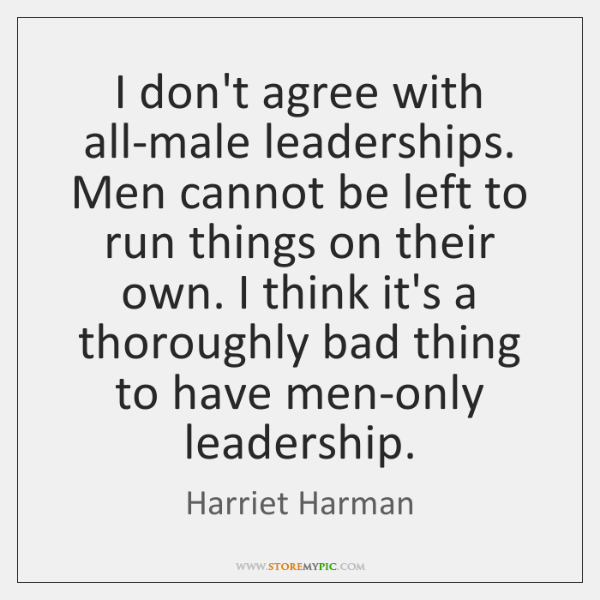 I don't agree with all-male leaderships. Men cannot be left to run ...