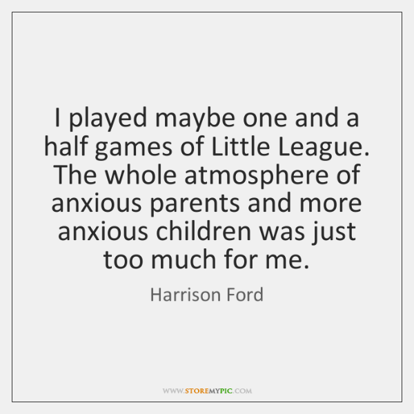 I played maybe one and a half games of Little League. The ...