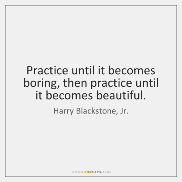 Practice until it becomes boring, then practice until it becomes beautiful.