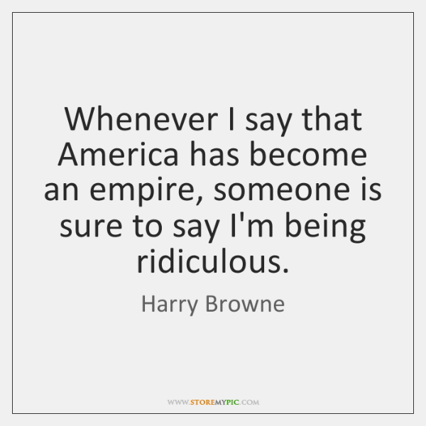 Whenever I say that America has become an empire, someone is sure ...