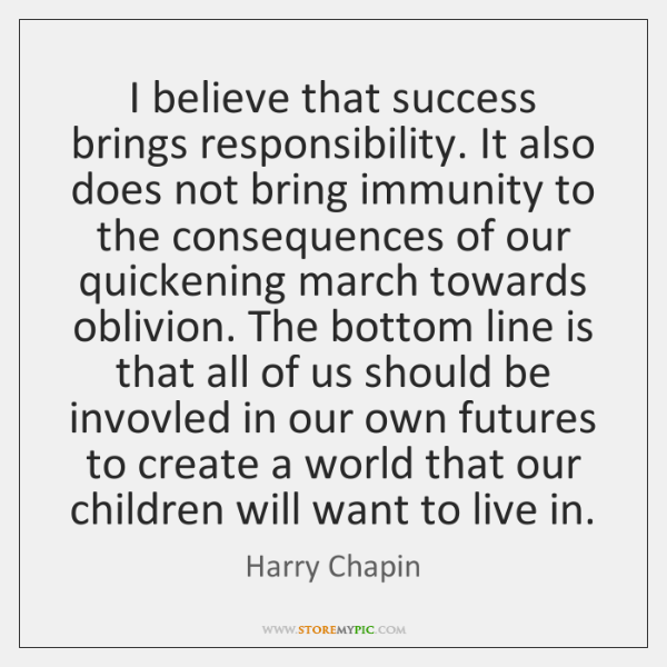 I believe that success brings responsibility. It also does not bring immunity ...