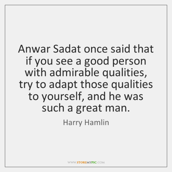 Anwar Sadat once said that if you see a good person with ...