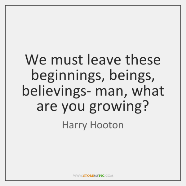 We must leave these beginnings, beings, believings- man, what are you growing?