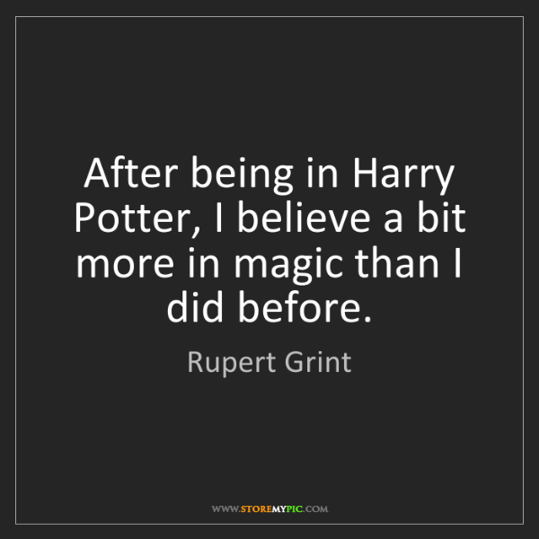 Rupert Grint: After being in Harry Potter, I believe a bit more in...