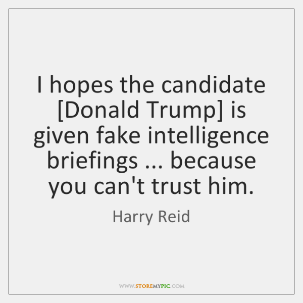 I hopes the candidate [Donald Trump] is given fake intelligence briefings ... because ...