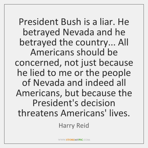 President Bush is a liar. He betrayed Nevada and he betrayed the ...