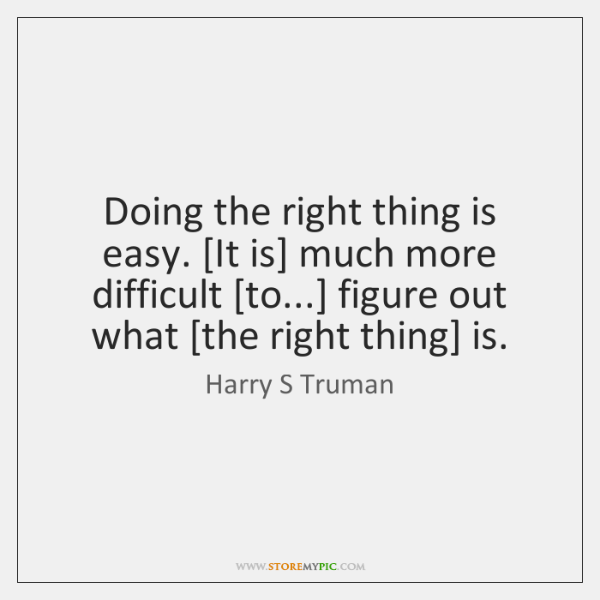 Doing the right thing is easy. [It is] much more difficult [to...] ...