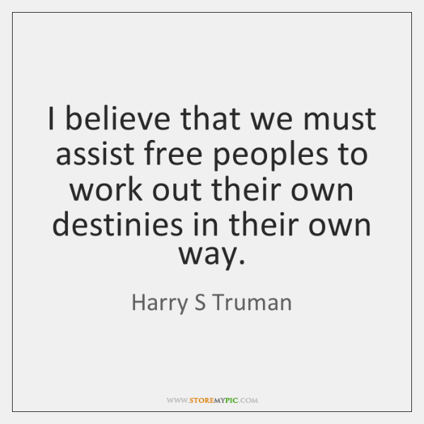 I believe that we must assist free peoples to work out their ...