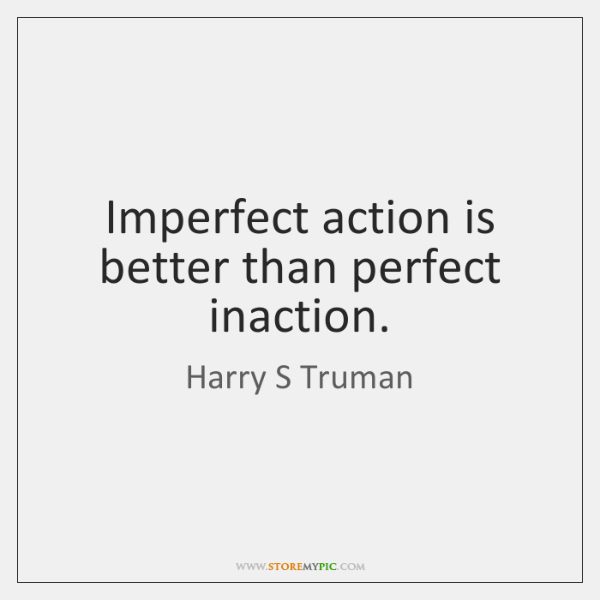 Imperfect action is better than perfect inaction.