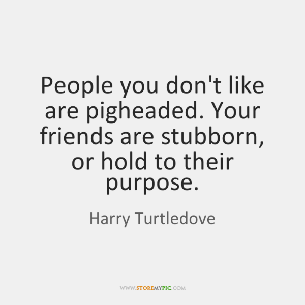 People you don't like are pigheaded. Your friends are stubborn, or hold ...
