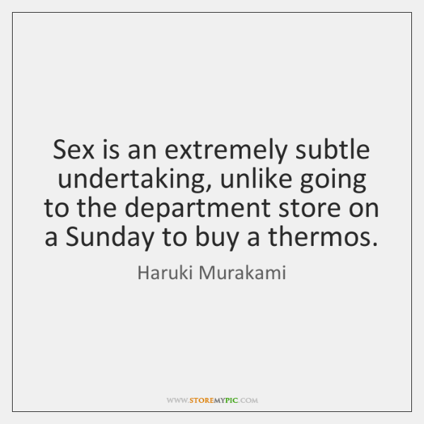 Sex is an extremely subtle undertaking, unlike going to the department store ...
