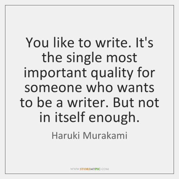 You like to write. It's the single most important quality for someone ...