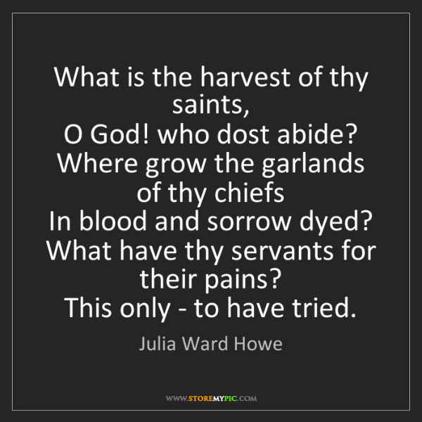 Julia Ward Howe: What is the harvest of thy saints,   O God! who dost...