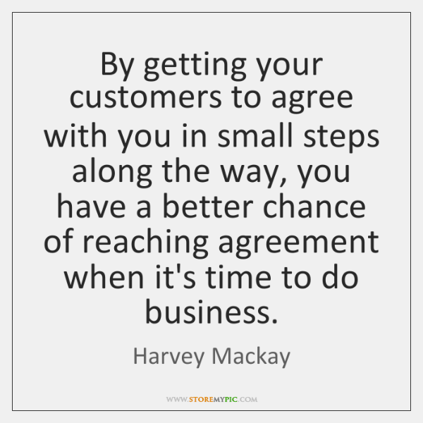 By getting your customers to agree with you in small steps along ...