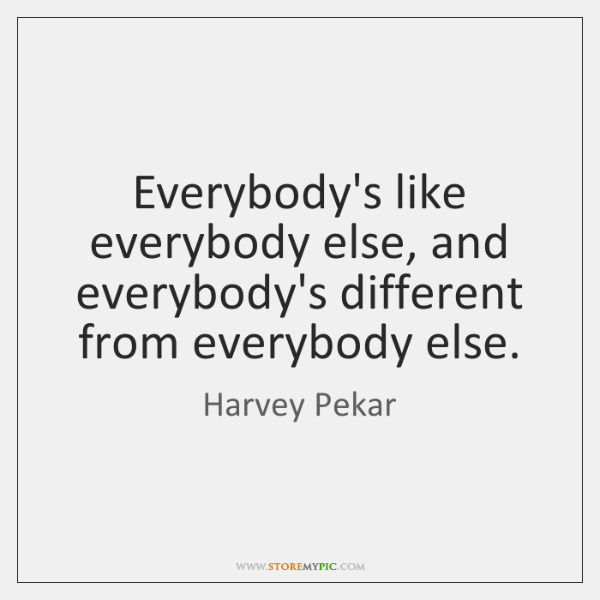 Everybody's like everybody else, and everybody's different from everybody else.