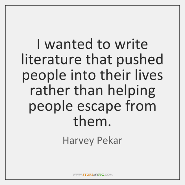 I wanted to write literature that pushed people into their lives rather ...