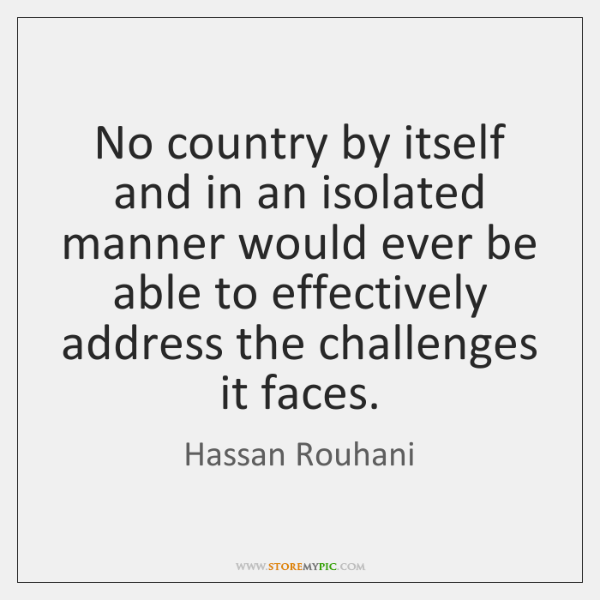 No country by itself and in an isolated manner would ever be ...