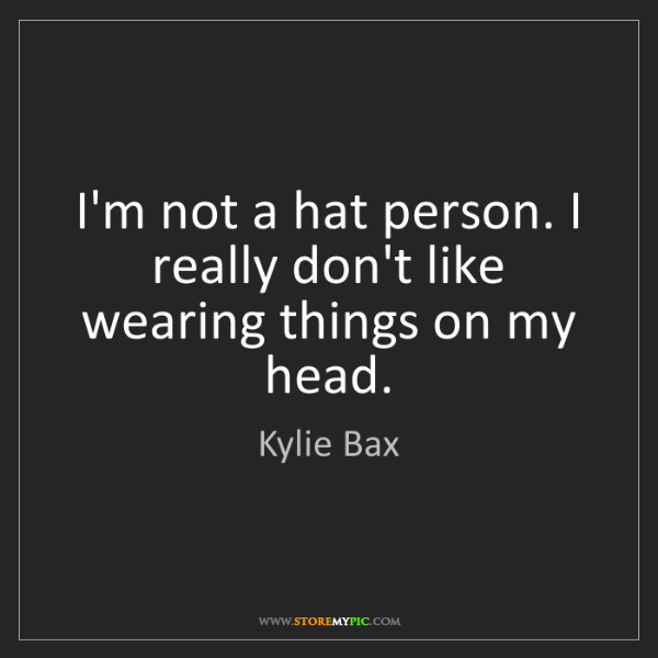 Kylie Bax: I'm not a hat person. I really don't like wearing things...