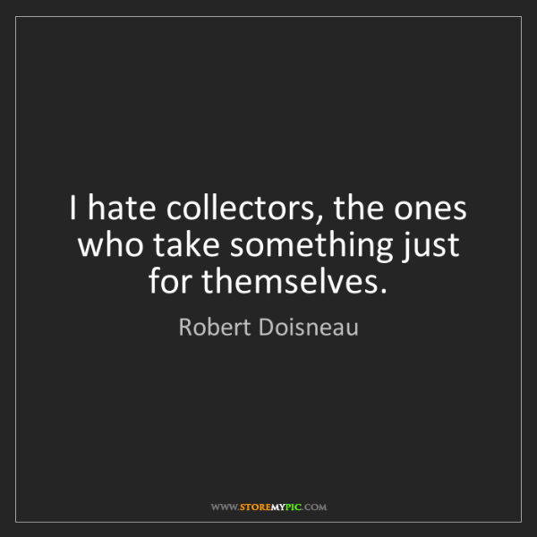 Robert Doisneau: I hate collectors, the ones who take something just for...
