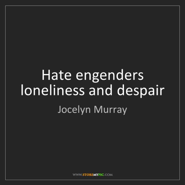 Jocelyn Murray: Hate engenders loneliness and despair