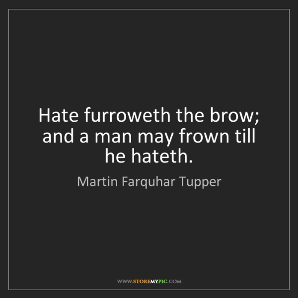 Martin Farquhar Tupper: Hate furroweth the brow; and a man may frown till he...