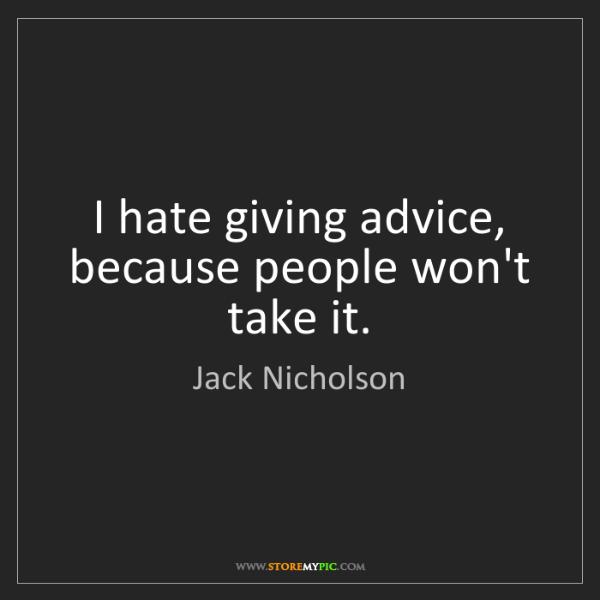 Jack Nicholson: I hate giving advice, because people won't take it.